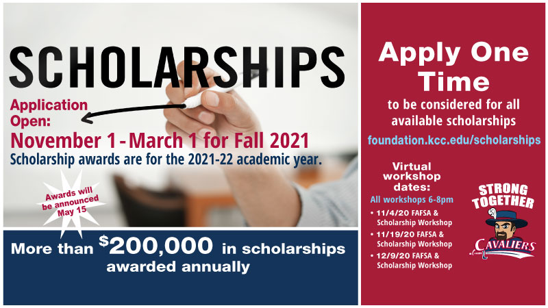 Banner for scholarships. Application open November 1 to March 1 for fall 2021. Scholarship awards are for the 2021-22 academic year. Awards will be announced May 15. More than $200,000 in scholarships awarded annually. Apply one time to be considered for all available scholarships at foundation.kcc.edu/scholarships. Virtual workshop dates: All workshops 6-8pm. 11/4/2020 FAFSA & Scholarship Workshop. 11/19/2020 FAFSA & Scholarship Workshop. 12/9/2020 FAFSA & Scholarship Workshop.